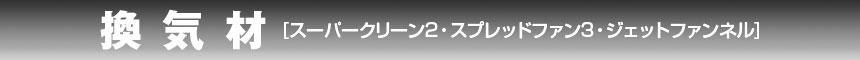 換気材 スーパークリーン2・スプレッドファン3・ジェットファンネル